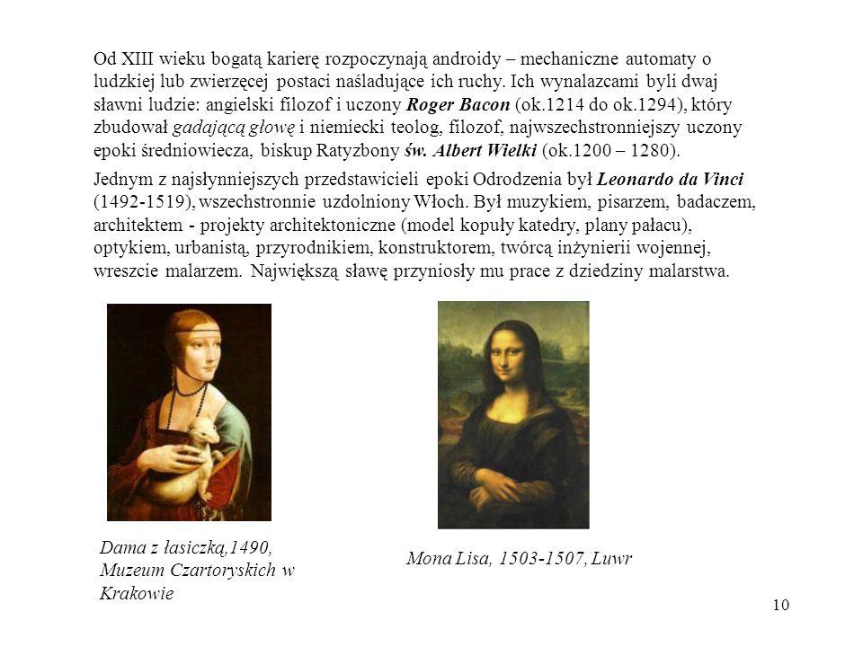 Od XIII wieku bogatą karierę rozpoczynają androidy – mechaniczne automaty o ludzkiej lub zwierzęcej postaci naśladujące ich ruchy. Ich wynalazcami byli dwaj sławni ludzie: angielski filozof i uczony Roger Bacon (ok.1214 do ok.1294), który zbudował gadającą głowę i niemiecki teolog, filozof, najwszechstronniejszy uczony epoki średniowiecza, biskup Ratyzbony św. Albert Wielki (ok.1200 – 1280).