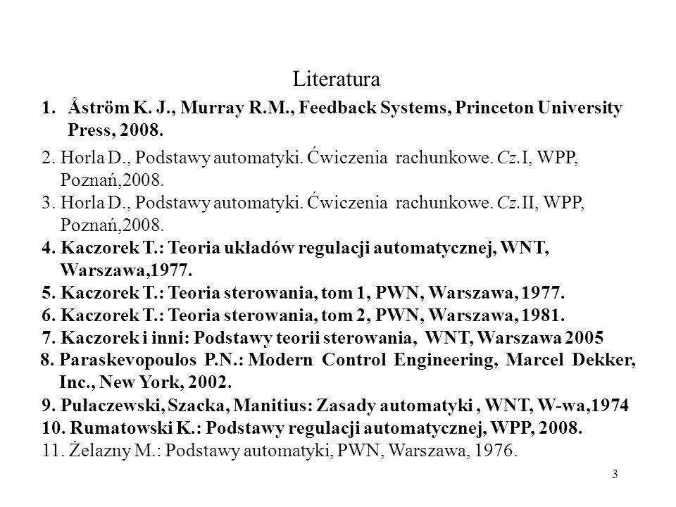 Literatura 1. 2. Horla D., Podstawy automatyki. Ćwiczenia rachunkowe. Cz.I, WPP, Poznań,2008.