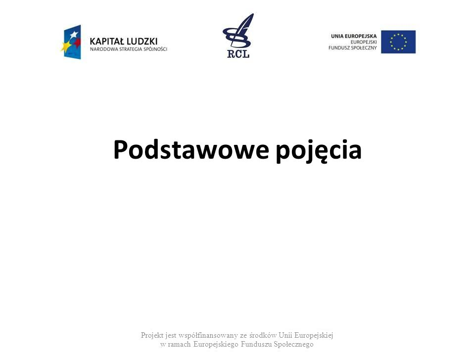 Podstawowe pojęcia Projekt jest współfinansowany ze środków Unii Europejskiej w ramach Europejskiego Funduszu Społecznego.
