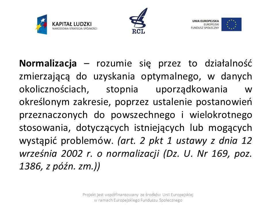 Normalizacja – rozumie się przez to działalność zmierzającą do uzyskania optymalnego, w danych okolicznościach, stopnia uporządkowania w określonym zakresie, poprzez ustalenie postanowień przeznaczonych do powszechnego i wielokrotnego stosowania, dotyczących istniejących lub mogących wystąpić problemów. (art. 2 pkt 1 ustawy z dnia 12 września 2002 r. o normalizacji (Dz. U. Nr 169, poz. 1386, z późn. zm.))