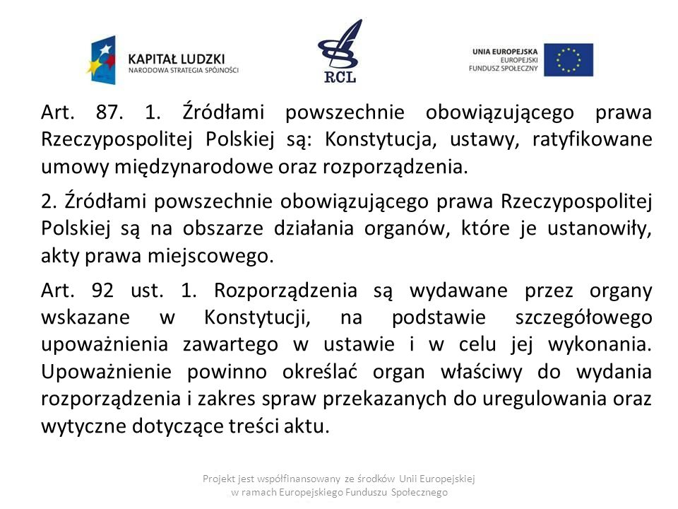 Art. 87. 1. Źródłami powszechnie obowiązującego prawa Rzeczypospolitej Polskiej są: Konstytucja, ustawy, ratyfikowane umowy międzynarodowe oraz rozporządzenia.