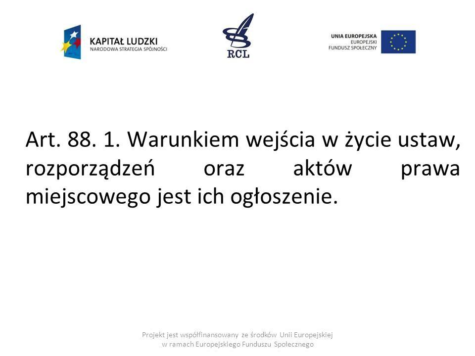 Art. 88. 1. Warunkiem wejścia w życie ustaw, rozporządzeń oraz aktów prawa miejscowego jest ich ogłoszenie.
