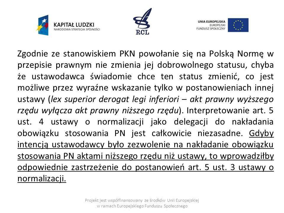 Zgodnie ze stanowiskiem PKN powołanie się na Polską Normę w przepisie prawnym nie zmienia jej dobrowolnego statusu, chyba że ustawodawca świadomie chce ten status zmienić, co jest możliwe przez wyraźne wskazanie tylko w postanowieniach innej ustawy (lex superior derogat legi inferiori – akt prawny wyższego rzędu wyłącza akt prawny niższego rzędu). Interpretowanie art. 5 ust. 4 ustawy o normalizacji jako delegacji do nakładania obowiązku stosowania PN jest całkowicie niezasadne. Gdyby intencją ustawodawcy było zezwolenie na nakładanie obowiązku stosowania PN aktami niższego rzędu niż ustawy, to wprowadziłby odpowiednie zastrzeżenie do postanowień art. 5 ust. 3 ustawy o normalizacji.