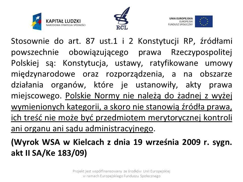 Stosownie do art. 87 ust.1 i 2 Konstytucji RP, źródłami powszechnie obowiązującego prawa Rzeczypospolitej Polskiej są: Konstytucja, ustawy, ratyfikowane umowy międzynarodowe oraz rozporządzenia, a na obszarze działania organów, które je ustanowiły, akty prawa miejscowego. Polskie Normy nie należą do żadnej z wyżej wymienionych kategorii, a skoro nie stanowią źródła prawa, ich treść nie może być przedmiotem merytorycznej kontroli ani organu ani sądu administracyjnego.