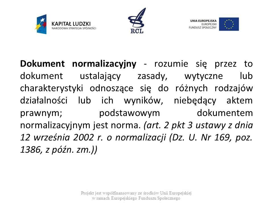 Dokument normalizacyjny - rozumie się przez to dokument ustalający zasady, wytyczne lub charakterystyki odnoszące się do różnych rodzajów działalności lub ich wyników, niebędący aktem prawnym; podstawowym dokumentem normalizacyjnym jest norma. (art. 2 pkt 3 ustawy z dnia 12 września 2002 r. o normalizacji (Dz. U. Nr 169, poz. 1386, z późn. zm.))
