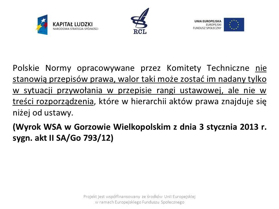 Polskie Normy opracowywane przez Komitety Techniczne nie stanowią przepisów prawa, walor taki może zostać im nadany tylko w sytuacji przywołania w przepisie rangi ustawowej, ale nie w treści rozporządzenia, które w hierarchii aktów prawa znajduje się niżej od ustawy. (Wyrok WSA w Gorzowie Wielkopolskim z dnia 3 stycznia 2013 r. sygn. akt II SA/Go 793/12)