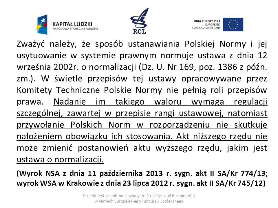 Zważyć należy, że sposób ustanawiania Polskiej Normy i jej usytuowanie w systemie prawnym normuje ustawa z dnia 12 września 2002r. o normalizacji (Dz. U. Nr 169, poz. 1386 z późn. zm.). W świetle przepisów tej ustawy opracowywane przez Komitety Techniczne Polskie Normy nie pełnią roli przepisów prawa. Nadanie im takiego waloru wymaga regulacji szczególnej, zawartej w przepisie rangi ustawowej, natomiast przywołanie Polskich Norm w rozporządzeniu nie skutkuje nałożeniem obowiązku ich stosowania. Akt niższego rzędu nie może zmienić postanowień aktu wyższego rzędu, jakim jest ustawa o normalizacji.