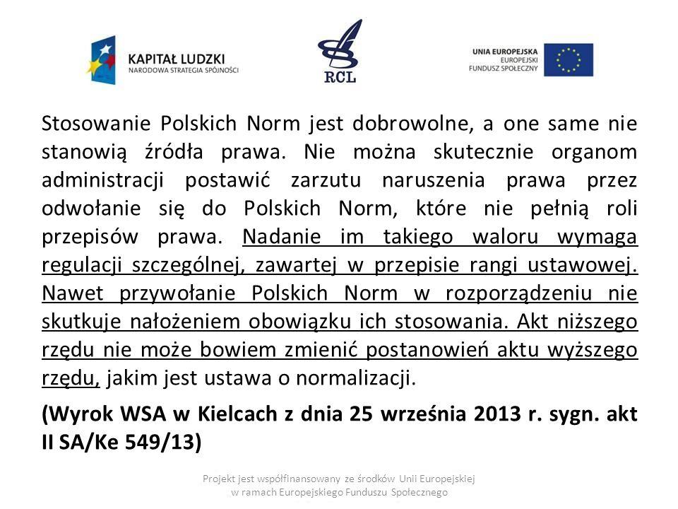 Stosowanie Polskich Norm jest dobrowolne, a one same nie stanowią źródła prawa. Nie można skutecznie organom administracji postawić zarzutu naruszenia prawa przez odwołanie się do Polskich Norm, które nie pełnią roli przepisów prawa. Nadanie im takiego waloru wymaga regulacji szczególnej, zawartej w przepisie rangi ustawowej. Nawet przywołanie Polskich Norm w rozporządzeniu nie skutkuje nałożeniem obowiązku ich stosowania. Akt niższego rzędu nie może bowiem zmienić postanowień aktu wyższego rzędu, jakim jest ustawa o normalizacji. (Wyrok WSA w Kielcach z dnia 25 września 2013 r. sygn. akt II SA/Ke 549/13)