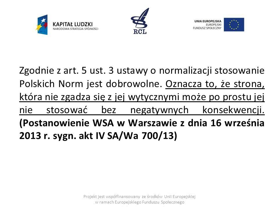 Zgodnie z art. 5 ust. 3 ustawy o normalizacji stosowanie Polskich Norm jest dobrowolne. Oznacza to, że strona, która nie zgadza się z jej wytycznymi może po prostu jej nie stosować bez negatywnych konsekwencji. (Postanowienie WSA w Warszawie z dnia 16 września 2013 r. sygn. akt IV SA/Wa 700/13)