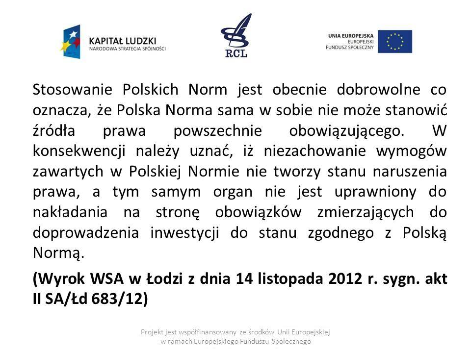 Stosowanie Polskich Norm jest obecnie dobrowolne co oznacza, że Polska Norma sama w sobie nie może stanowić źródła prawa powszechnie obowiązującego. W konsekwencji należy uznać, iż niezachowanie wymogów zawartych w Polskiej Normie nie tworzy stanu naruszenia prawa, a tym samym organ nie jest uprawniony do nakładania na stronę obowiązków zmierzających do doprowadzenia inwestycji do stanu zgodnego z Polską Normą. (Wyrok WSA w Łodzi z dnia 14 listopada 2012 r. sygn. akt II SA/Łd 683/12)