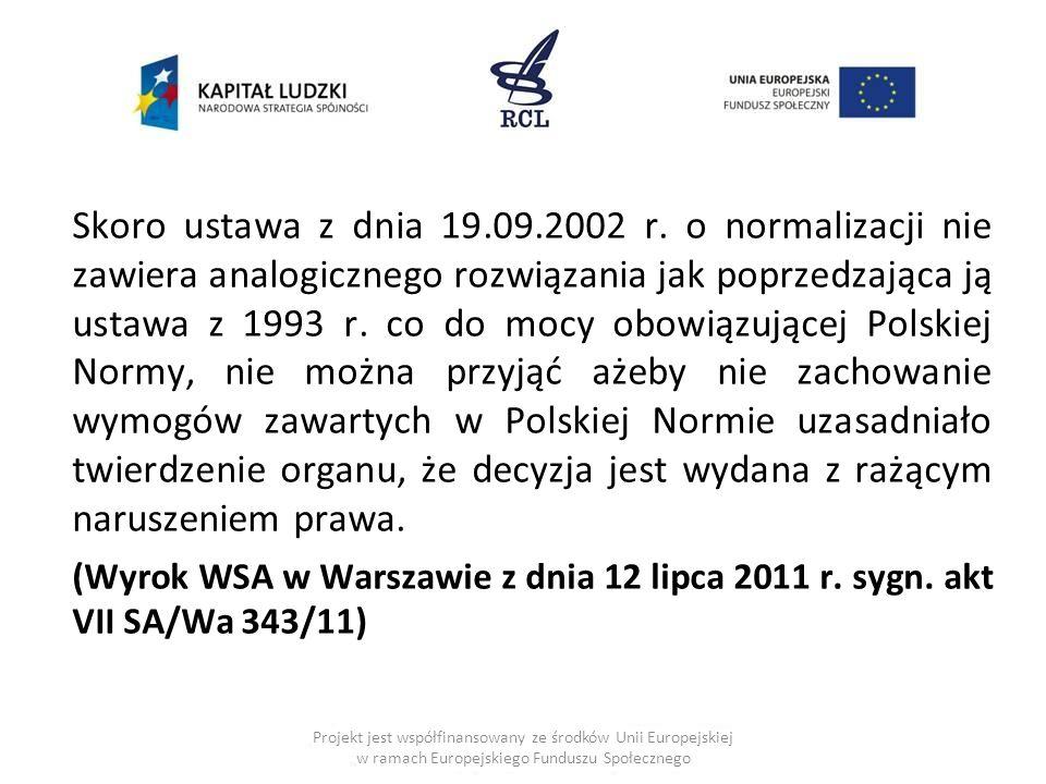 Skoro ustawa z dnia 19.09.2002 r. o normalizacji nie zawiera analogicznego rozwiązania jak poprzedzająca ją ustawa z 1993 r. co do mocy obowiązującej Polskiej Normy, nie można przyjąć ażeby nie zachowanie wymogów zawartych w Polskiej Normie uzasadniało twierdzenie organu, że decyzja jest wydana z rażącym naruszeniem prawa.