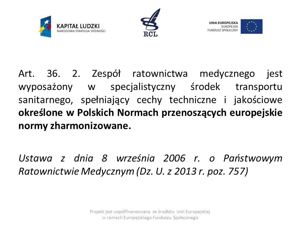 Art. 36. 2. Zespół ratownictwa medycznego jest wyposażony w specjalistyczny środek transportu sanitarnego, spełniający cechy techniczne i jakościowe określone w Polskich Normach przenoszących europejskie normy zharmonizowane. Ustawa z dnia 8 września 2006 r. o Państwowym Ratownictwie Medycznym (Dz. U. z 2013 r. poz. 757)