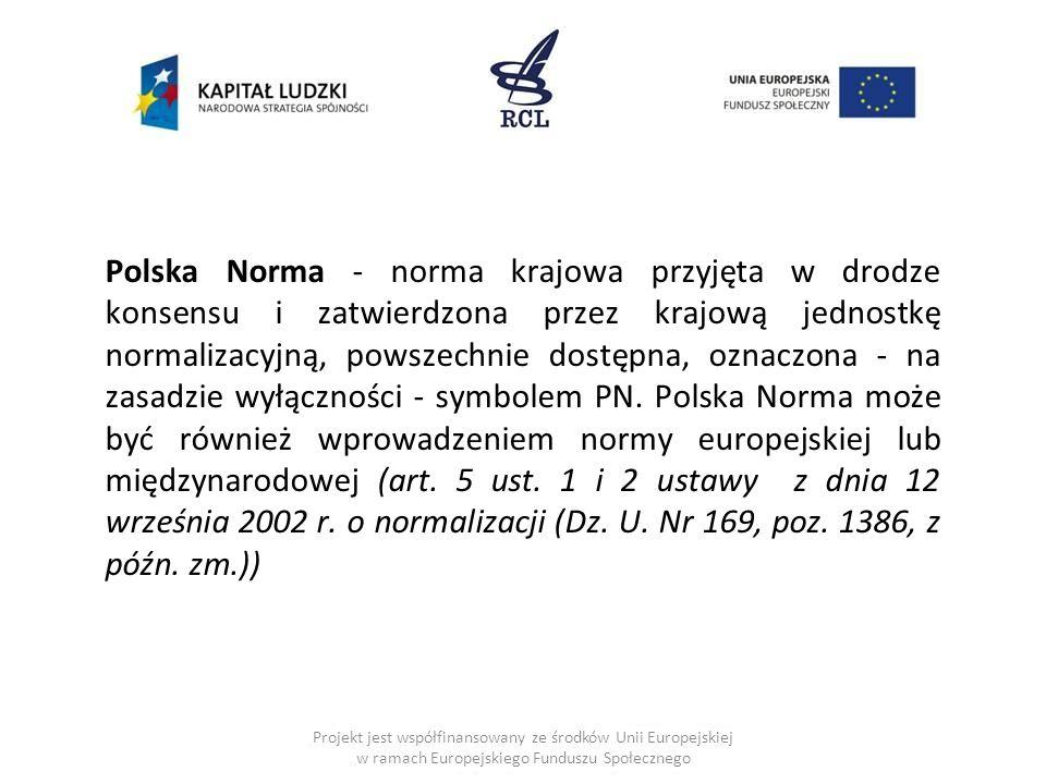 Polska Norma - norma krajowa przyjęta w drodze konsensu i zatwierdzona przez krajową jednostkę normalizacyjną, powszechnie dostępna, oznaczona - na zasadzie wyłączności - symbolem PN. Polska Norma może być również wprowadzeniem normy europejskiej lub międzynarodowej (art. 5 ust. 1 i 2 ustawy z dnia 12 września 2002 r. o normalizacji (Dz. U. Nr 169, poz. 1386, z późn. zm.))