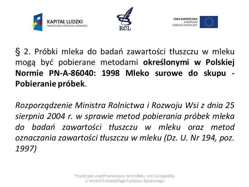 § 2. Próbki mleka do badań zawartości tłuszczu w mleku mogą być pobierane metodami określonymi w Polskiej Normie PN-A-86040: 1998 Mleko surowe do skupu - Pobieranie próbek.