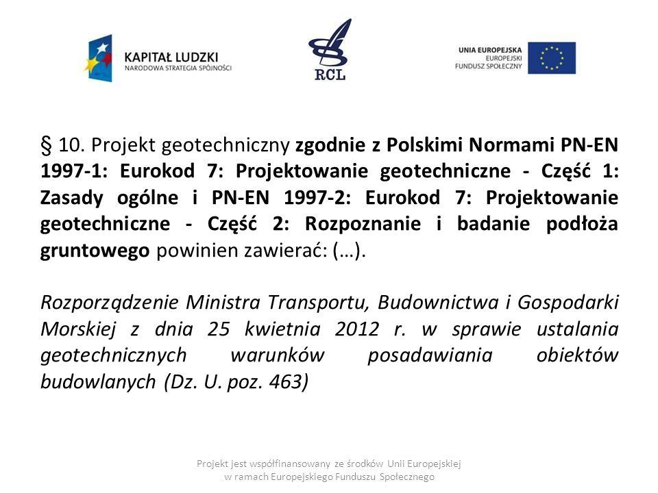 § 10. Projekt geotechniczny zgodnie z Polskimi Normami PN-EN 1997-1: Eurokod 7: Projektowanie geotechniczne - Część 1: Zasady ogólne i PN-EN 1997-2: Eurokod 7: Projektowanie geotechniczne - Część 2: Rozpoznanie i badanie podłoża gruntowego powinien zawierać: (…).