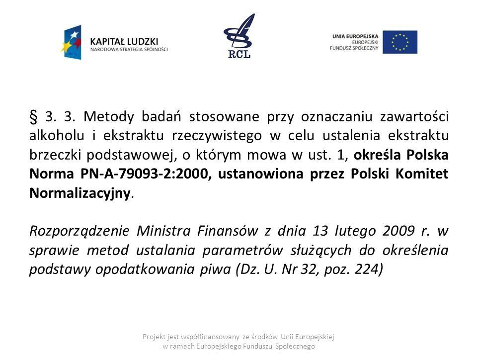 § 3. 3. Metody badań stosowane przy oznaczaniu zawartości alkoholu i ekstraktu rzeczywistego w celu ustalenia ekstraktu brzeczki podstawowej, o którym mowa w ust. 1, określa Polska Norma PN-A-79093-2:2000, ustanowiona przez Polski Komitet Normalizacyjny. Rozporządzenie Ministra Finansów z dnia 13 lutego 2009 r. w sprawie metod ustalania parametrów służących do określenia podstawy opodatkowania piwa (Dz. U. Nr 32, poz. 224)