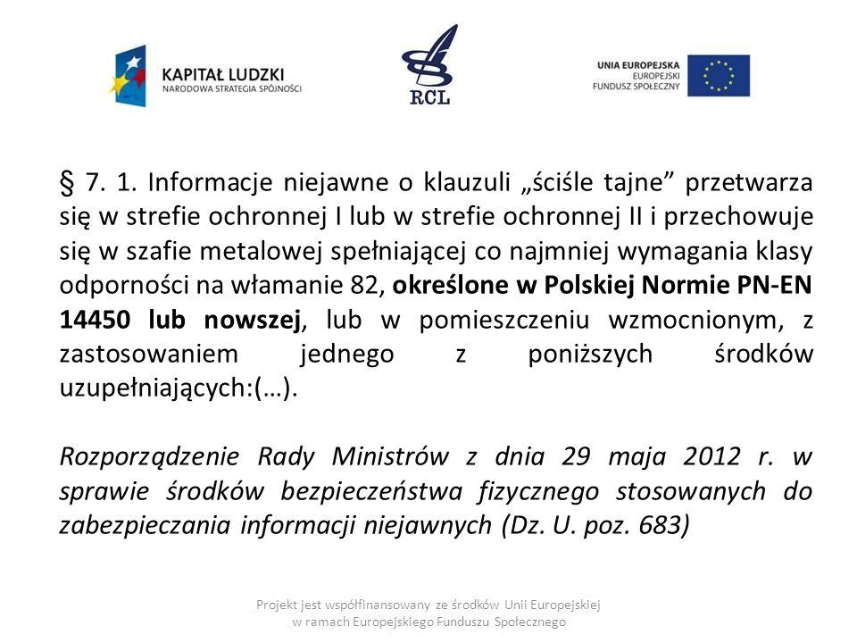 """§ 7. 1. Informacje niejawne o klauzuli """"ściśle tajne przetwarza się w strefie ochronnej I lub w strefie ochronnej II i przechowuje się w szafie metalowej spełniającej co najmniej wymagania klasy odporności na włamanie 82, określone w Polskiej Normie PN-EN 14450 lub nowszej, lub w pomieszczeniu wzmocnionym, z zastosowaniem jednego z poniższych środków uzupełniających:(…)."""