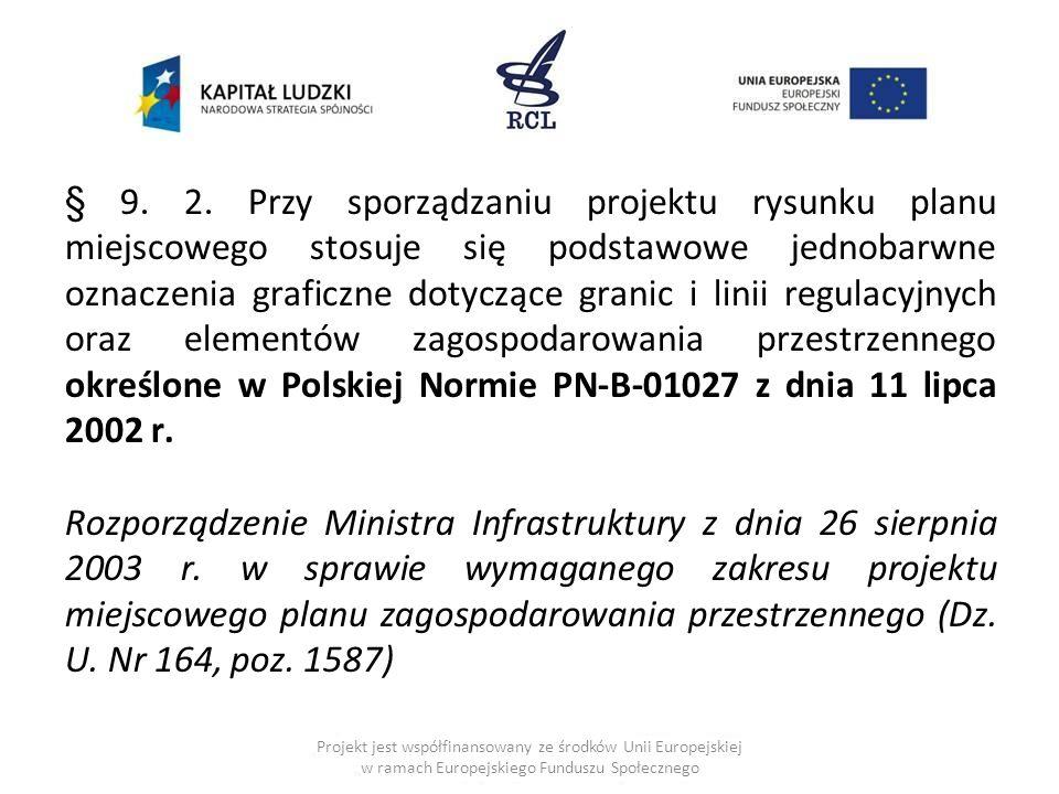 § 9. 2. Przy sporządzaniu projektu rysunku planu miejscowego stosuje się podstawowe jednobarwne oznaczenia graficzne dotyczące granic i linii regulacyjnych oraz elementów zagospodarowania przestrzennego określone w Polskiej Normie PN-B-01027 z dnia 11 lipca 2002 r.