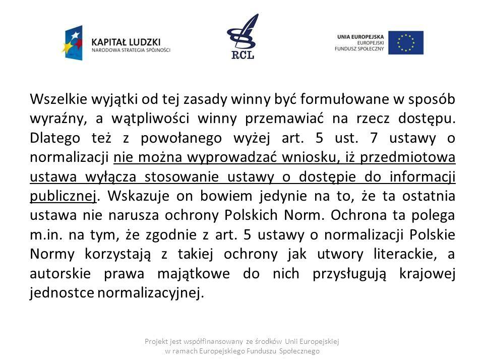 Wszelkie wyjątki od tej zasady winny być formułowane w sposób wyraźny, a wątpliwości winny przemawiać na rzecz dostępu. Dlatego też z powołanego wyżej art. 5 ust. 7 ustawy o normalizacji nie można wyprowadzać wniosku, iż przedmiotowa ustawa wyłącza stosowanie ustawy o dostępie do informacji publicznej. Wskazuje on bowiem jedynie na to, że ta ostatnia ustawa nie narusza ochrony Polskich Norm. Ochrona ta polega m.in. na tym, że zgodnie z art. 5 ustawy o normalizacji Polskie Normy korzystają z takiej ochrony jak utwory literackie, a autorskie prawa majątkowe do nich przysługują krajowej jednostce normalizacyjnej.