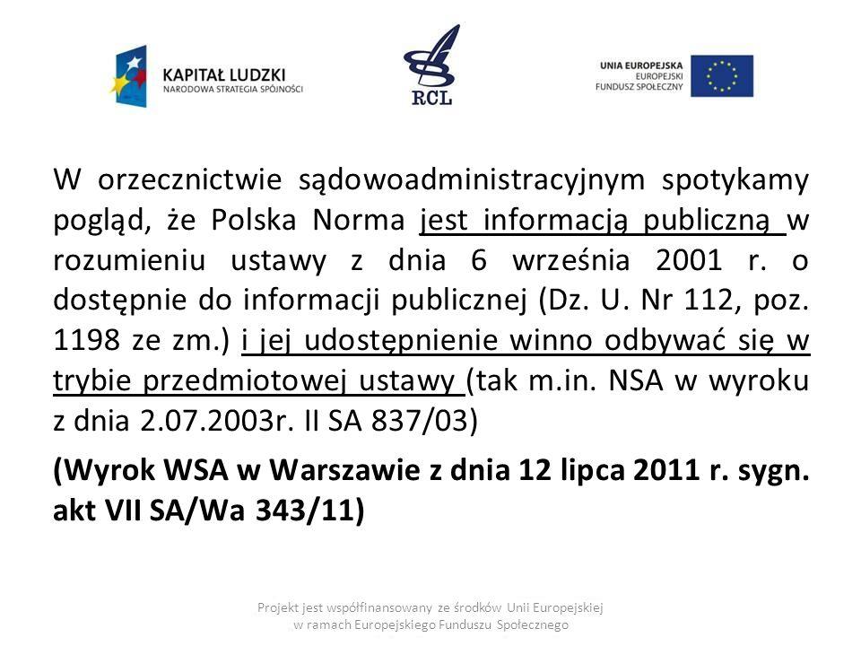 W orzecznictwie sądowoadministracyjnym spotykamy pogląd, że Polska Norma jest informacją publiczną w rozumieniu ustawy z dnia 6 września 2001 r. o dostępnie do informacji publicznej (Dz. U. Nr 112, poz. 1198 ze zm.) i jej udostępnienie winno odbywać się w trybie przedmiotowej ustawy (tak m.in. NSA w wyroku z dnia 2.07.2003r. II SA 837/03) (Wyrok WSA w Warszawie z dnia 12 lipca 2011 r. sygn. akt VII SA/Wa 343/11)
