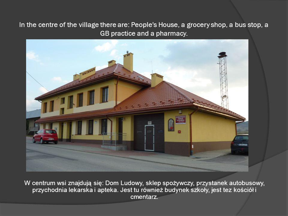 In the centre of the village there are: People s House, a grocery shop, a bus stop, a GB practice and a pharmacy.
