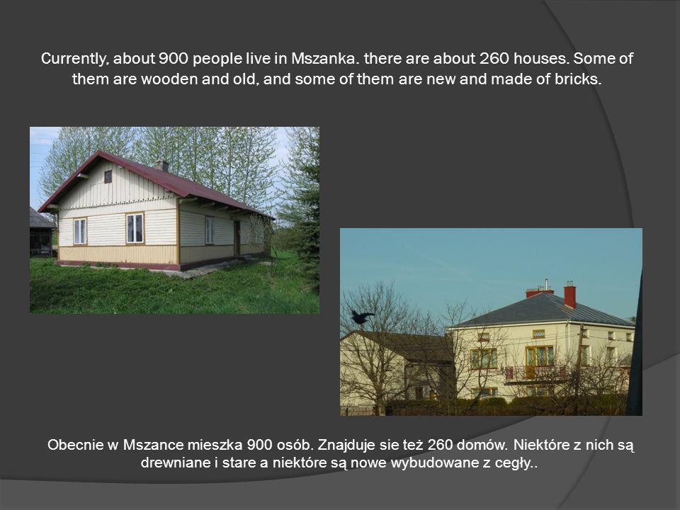 Currently, about 900 people live in Mszanka. there are about 260 houses. Some of them are wooden and old, and some of them are new and made of bricks.