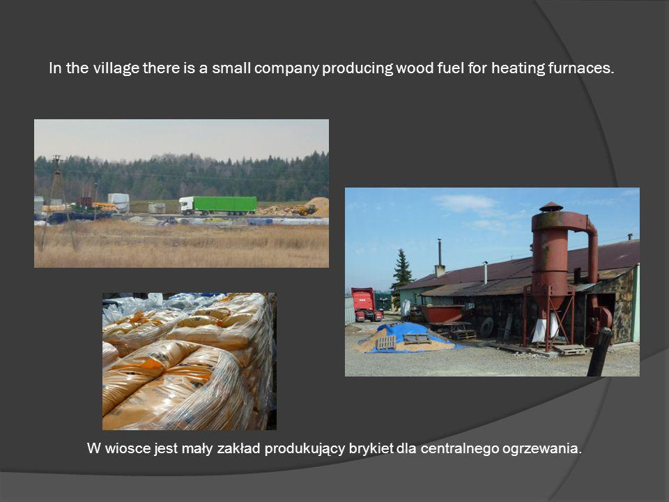 In the village there is a small company producing wood fuel for heating furnaces.