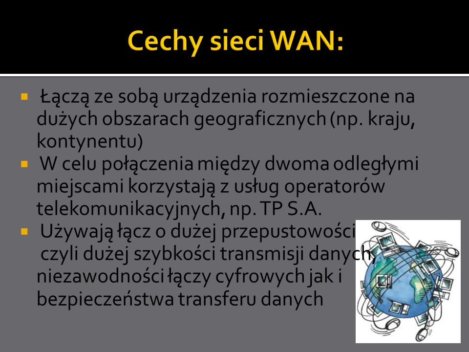 Cechy sieci WAN:Łączą ze sobą urządzenia rozmieszczone na dużych obszarach geograficznych (np. kraju, kontynentu)