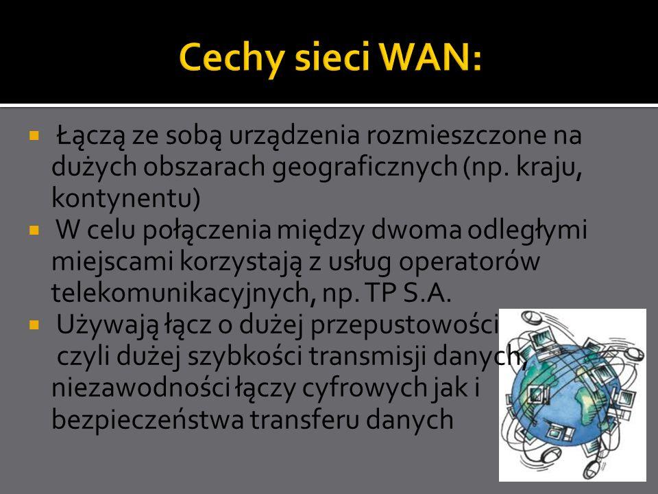Cechy sieci WAN: Łączą ze sobą urządzenia rozmieszczone na dużych obszarach geograficznych (np. kraju, kontynentu)