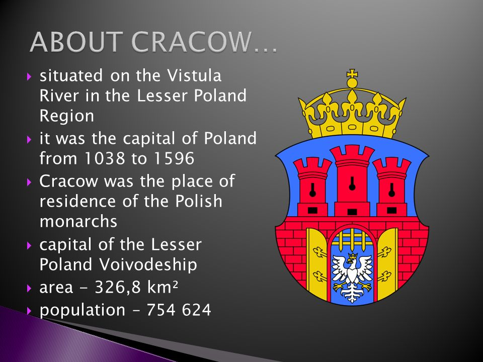 ABOUT CRACOW… situated on the Vistula River in the Lesser Poland Region. it was the capital of Poland from 1038 to 1596.