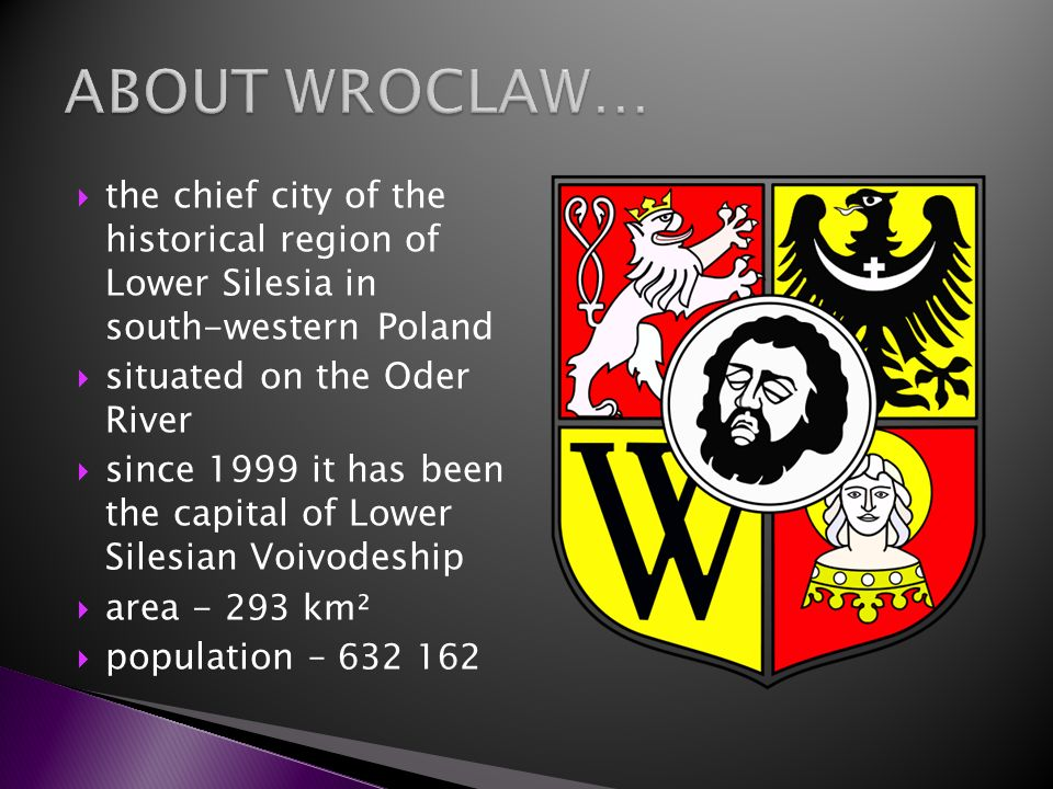 ABOUT WROCLAW…the chief city of the historical region of Lower Silesia in south-western Poland. situated on the Oder River.