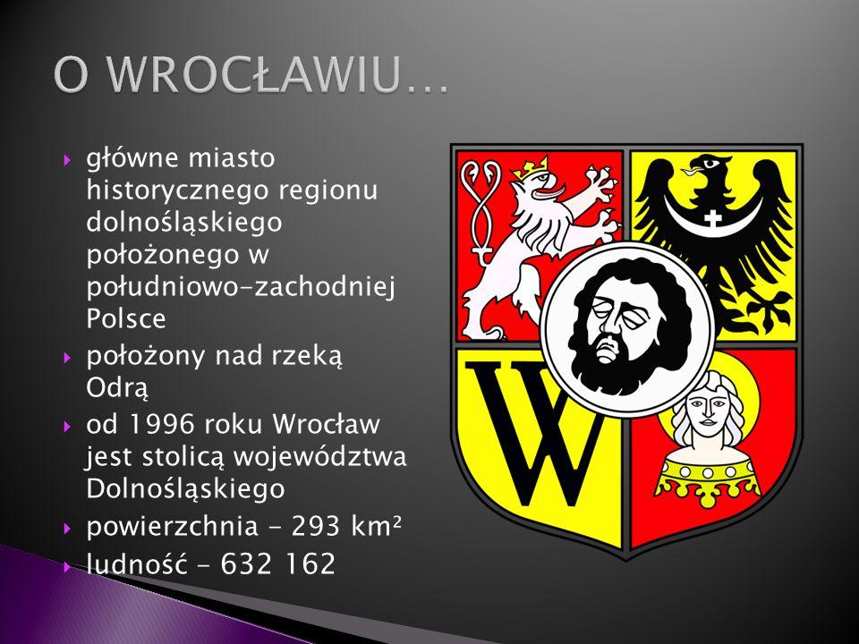 O WROCŁAWIU… główne miasto historycznego regionu dolnośląskiego położonego w południowo-zachodniej Polsce.