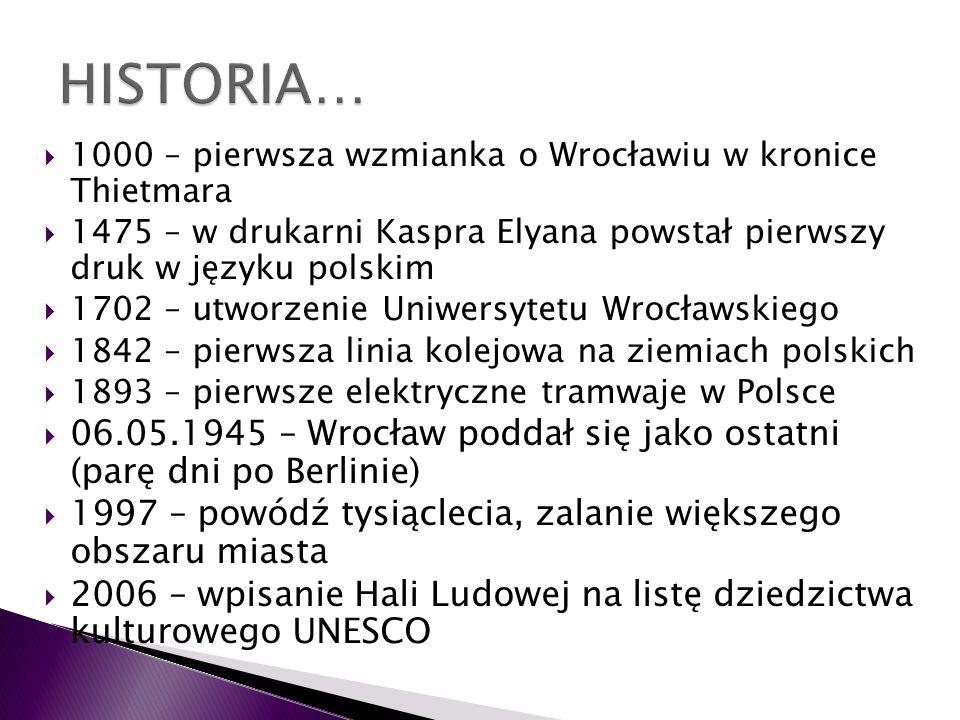 HISTORIA… 1000 – pierwsza wzmianka o Wrocławiu w kronice Thietmara. 1475 – w drukarni Kaspra Elyana powstał pierwszy druk w języku polskim.