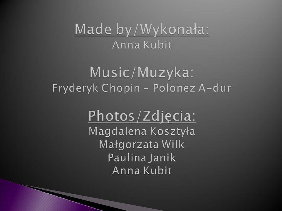Made by/Wykonała: Anna Kubit Music/Muzyka: Fryderyk Chopin - Polonez A-dur Photos/Zdjęcia: Magdalena Kosztyła Małgorzata Wilk Paulina Janik Anna Kubit