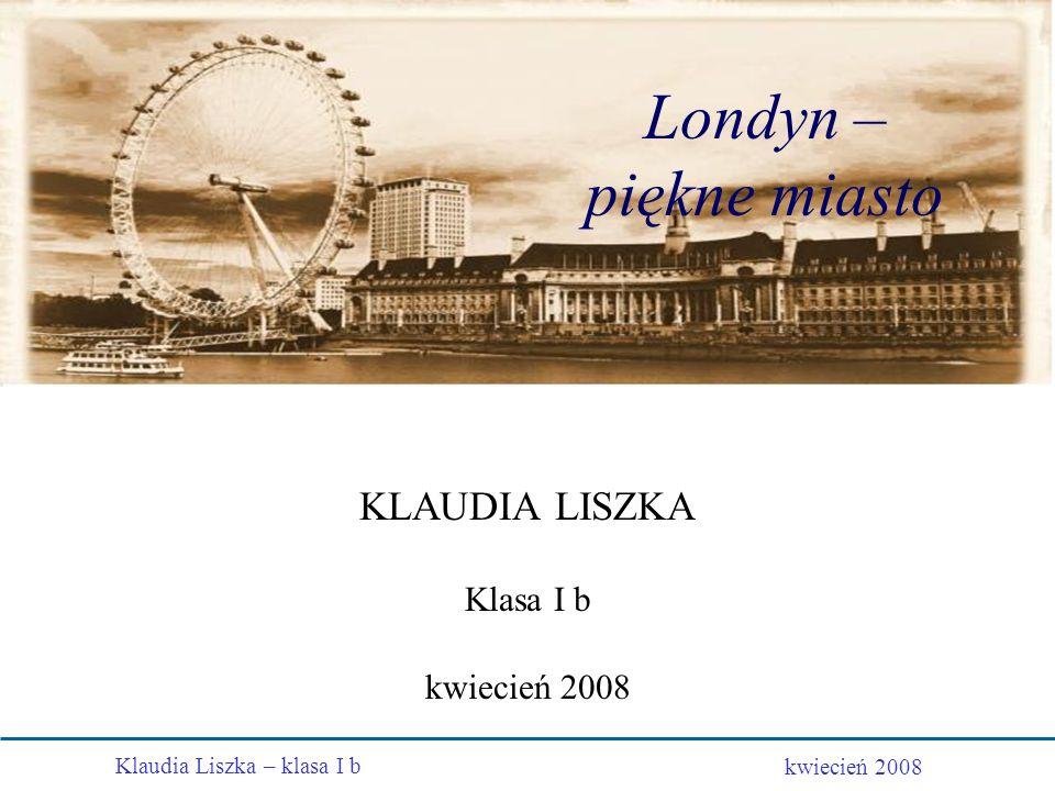 Londyn – piękne miasto KLAUDIA LISZKA Klasa I b kwiecień 2008