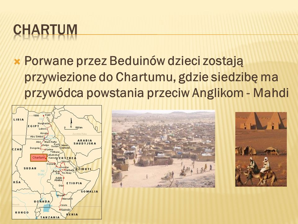 CHARTUM Porwane przez Beduinów dzieci zostają przywiezione do Chartumu, gdzie siedzibę ma przywódca powstania przeciw Anglikom - Mahdi.