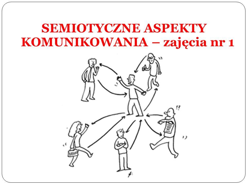 SEMIOTYCZNE ASPEKTY KOMUNIKOWANIA – zajęcia nr 1