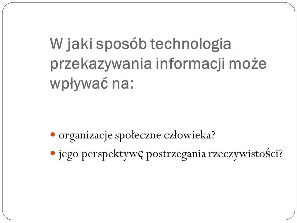 W jaki sposób technologia przekazywania informacji może wpływać na: