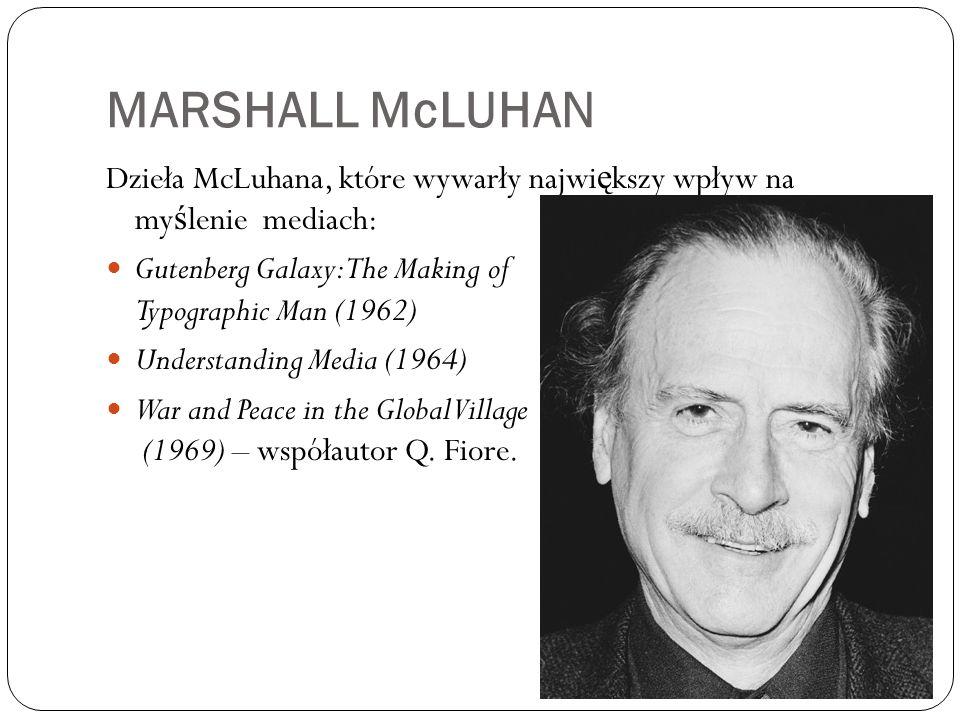 MARSHALL McLUHAN Dzieła McLuhana, które wywarły największy wpływ na myślenie mediach: Gutenberg Galaxy: The Making of Typographic Man (1962)