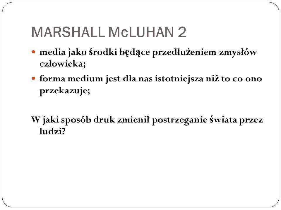 MARSHALL McLUHAN 2 media jako środki będące przedłużeniem zmysłów człowieka; forma medium jest dla nas istotniejsza niż to co ono przekazuje;