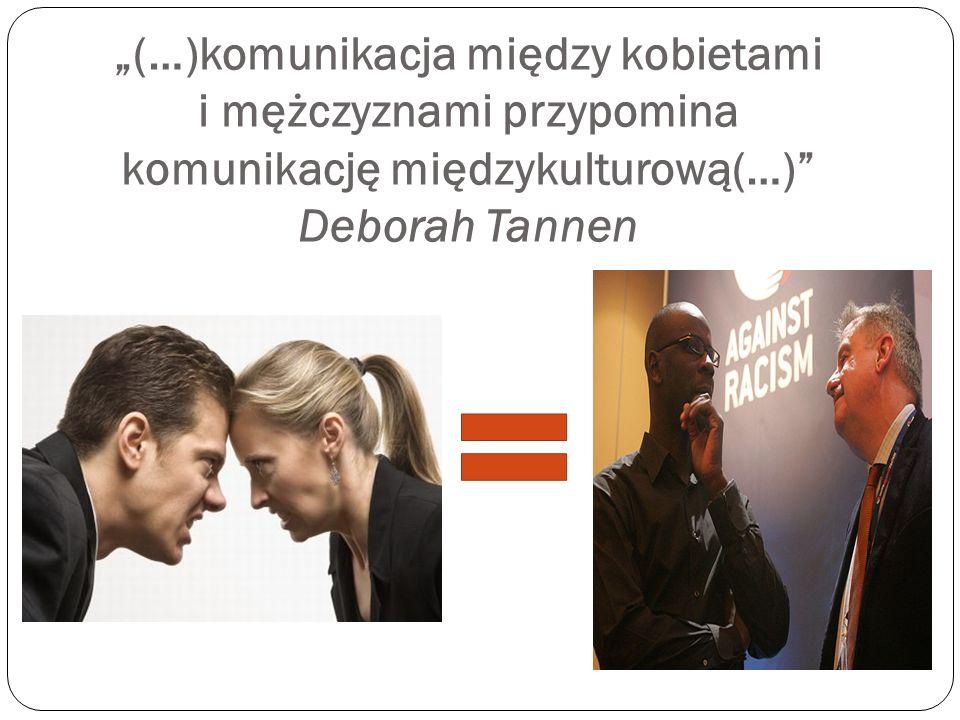 """""""(…)komunikacja między kobietami i mężczyznami przypomina komunikację międzykulturową(…) Deborah Tannen"""