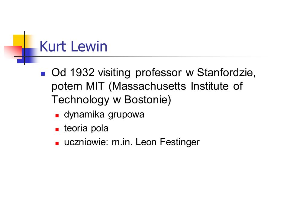 Kurt Lewin Od 1932 visiting professor w Stanfordzie, potem MIT (Massachusetts Institute of Technology w Bostonie)