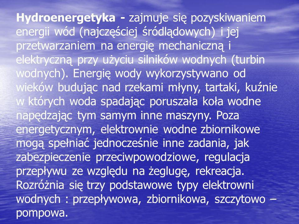 Hydroenergetyka - zajmuje się pozyskiwaniem energii wód (najczęściej śródlądowych) i jej przetwarzaniem na energię mechaniczną i elektryczną przy użyciu silników wodnych (turbin wodnych).