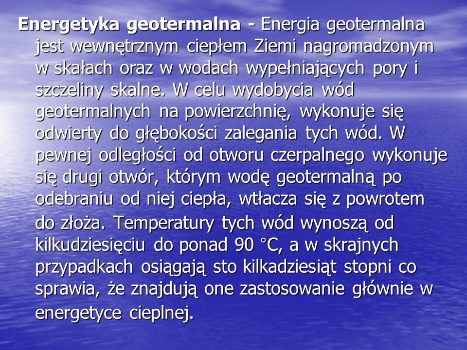 Energetyka geotermalna - Energia geotermalna jest wewnętrznym ciepłem Ziemi nagromadzonym w skałach oraz w wodach wypełniających pory i szczeliny skalne.