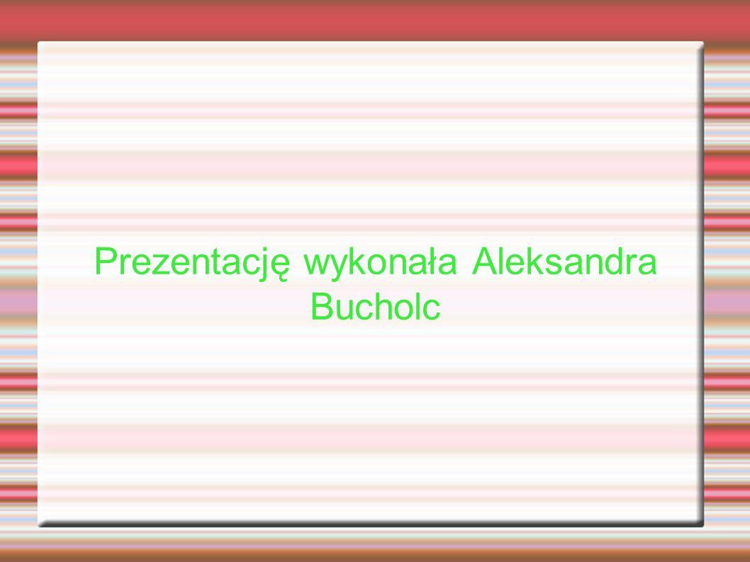 Prezentację wykonała Aleksandra Bucholc