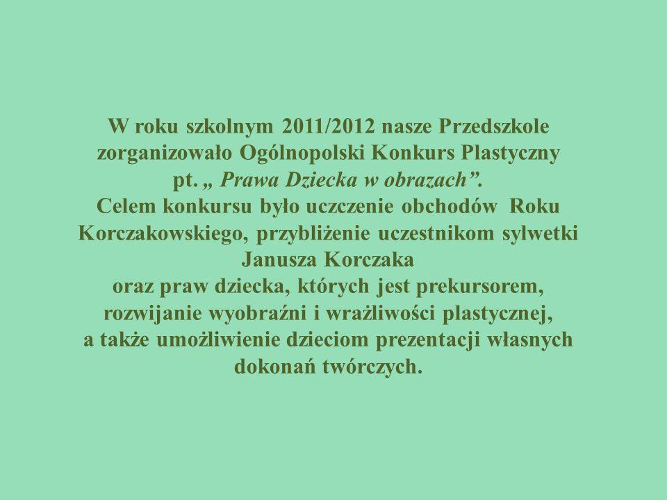 W roku szkolnym 2011/2012 nasze Przedszkole zorganizowało Ogólnopolski Konkurs Plastyczny pt.
