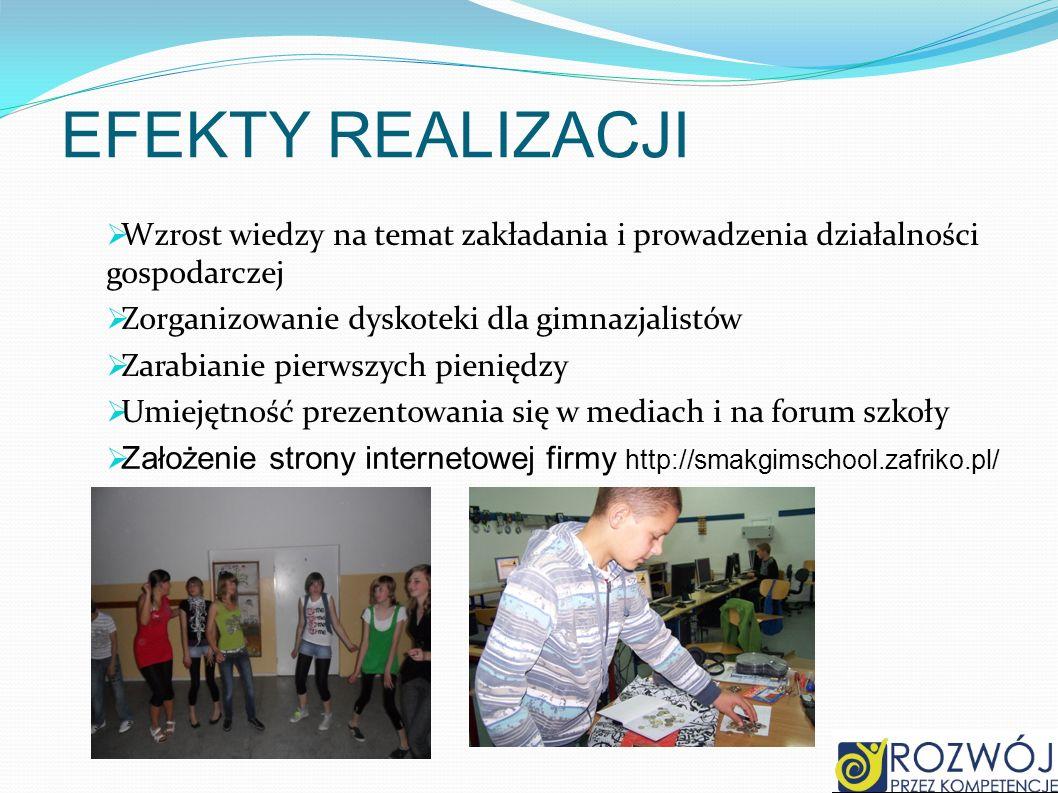 EFEKTY REALIZACJIWzrost wiedzy na temat zakładania i prowadzenia działalności gospodarczej. Zorganizowanie dyskoteki dla gimnazjalistów.