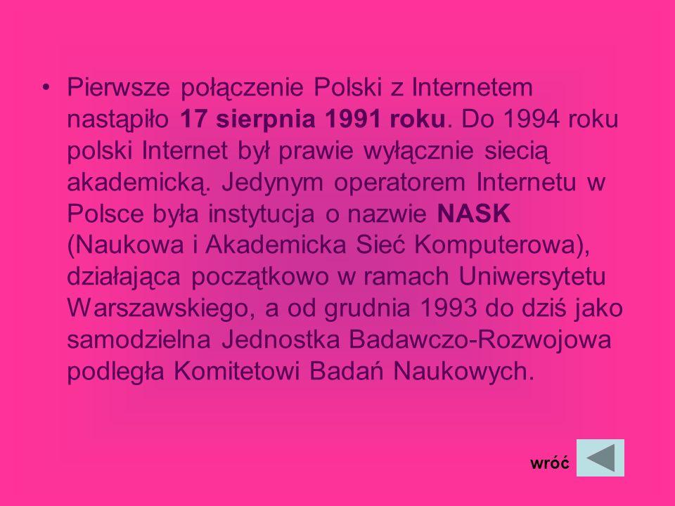 Pierwsze połączenie Polski z Internetem nastąpiło 17 sierpnia 1991 roku. Do 1994 roku polski Internet był prawie wyłącznie siecią akademicką. Jedynym operatorem Internetu w Polsce była instytucja o nazwie NASK (Naukowa i Akademicka Sieć Komputerowa), działająca początkowo w ramach Uniwersytetu Warszawskiego, a od grudnia 1993 do dziś jako samodzielna Jednostka Badawczo-Rozwojowa podległa Komitetowi Badań Naukowych.