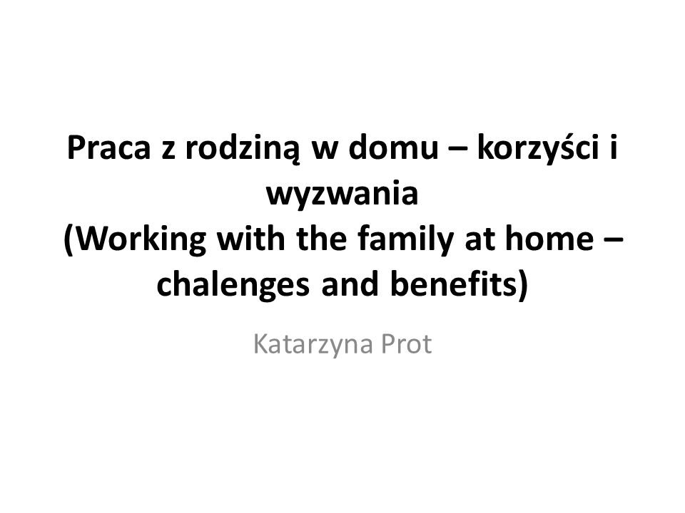 Praca z rodziną w domu – korzyści i wyzwania (Working with the family at home –chalenges and benefits)