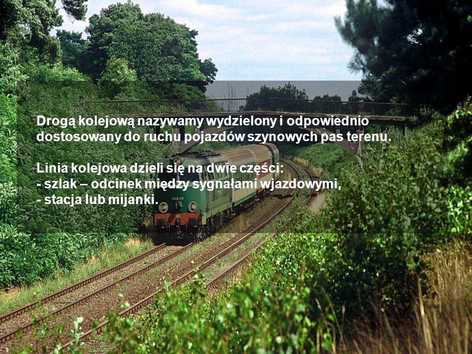 Drogą kolejową nazywamy wydzielony i odpowiednio dostosowany do ruchu pojazdów szynowych pas terenu.